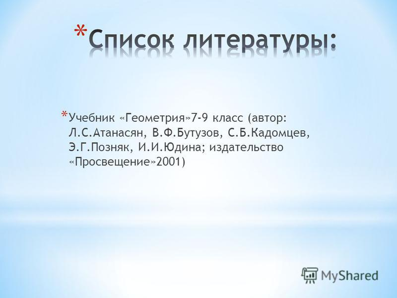 * Учебник «Геометрия»7-9 класс (автор: Л.С.Атанасян, В.Ф.Бутузов, С.Б.Кадомцев, Э.Г.Позняк, И.И.Юдина; издательство «Просвещение»2001)