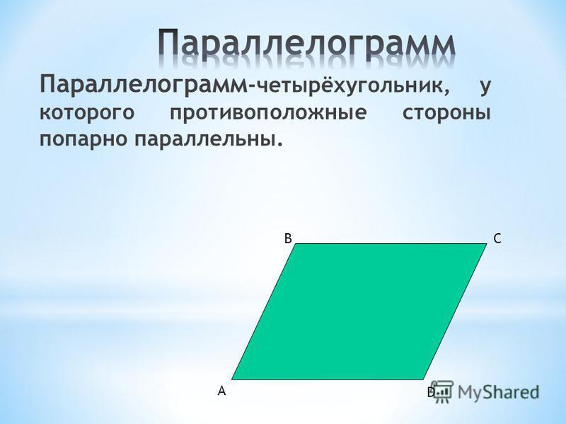 Параллелограмм -четырёхугольник, у которого противоположные стороны попарно параллельны. А СВ D