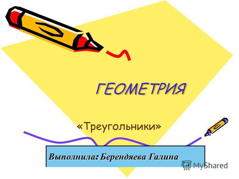 ГЕОМЕТРИЯ ГЕОМЕТРИЯ «Треугольники» Выполнила : Берендяева Галина