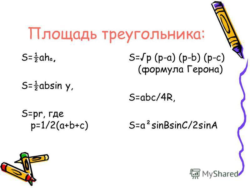 S=½ah a, S=½absin y, S=pr, где p=1/2(a+b+c) S=p (p-a) (p-b) (p-c) (формула Герона) S=abc/4R, S=a²sinBsinC/2sinA Площадь треугольника: