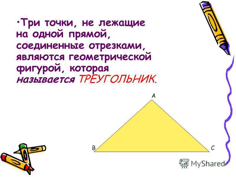 Три точки, не лежащие на одной прямой, соединенные отрезками, являются геометрической фигурой, которая называется ТРЕУГОЛЬНИК. А ВС