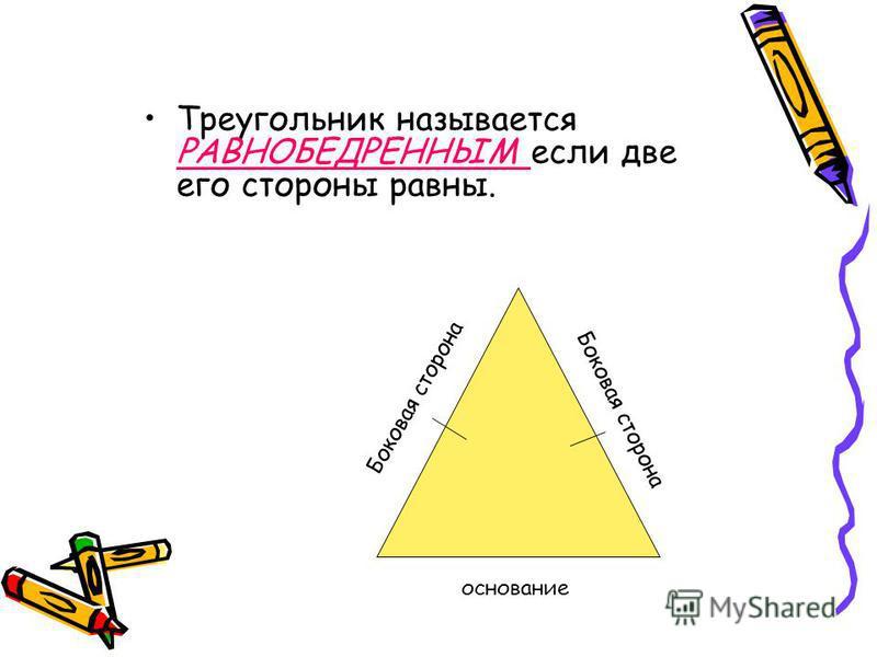 Треугольник называется РАВНОБЕДРЕННЫМ если две его стороны равны. Боковая сторона основание