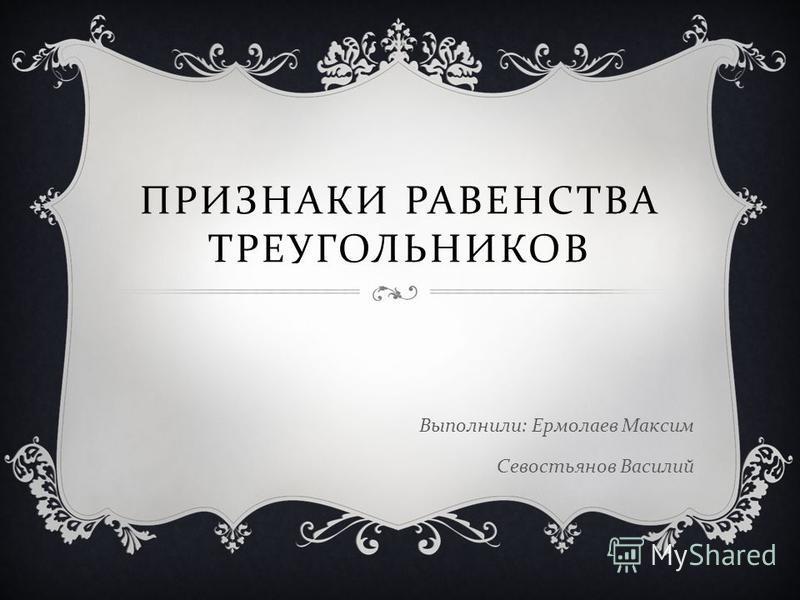 ПРИЗНАКИ РАВЕНСТВА ТРЕУГОЛЬНИКОВ Выполнили : Ермолаев Максим Севостьянов Василий