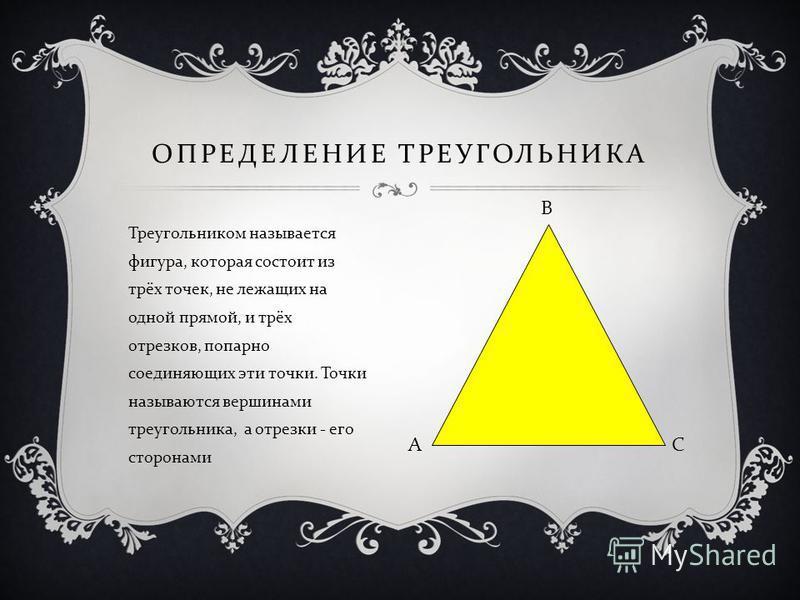 ОПРЕДЕЛЕНИЕ ТРЕУГОЛЬНИКА Треугольником называется фигура, которая состоит из трёх точек, не лежащих на одной прямой, и трёх отрезков, попарно соединяющих эти точки. Точки называются вершинами треугольника, а отрезки - его сторонами А В С