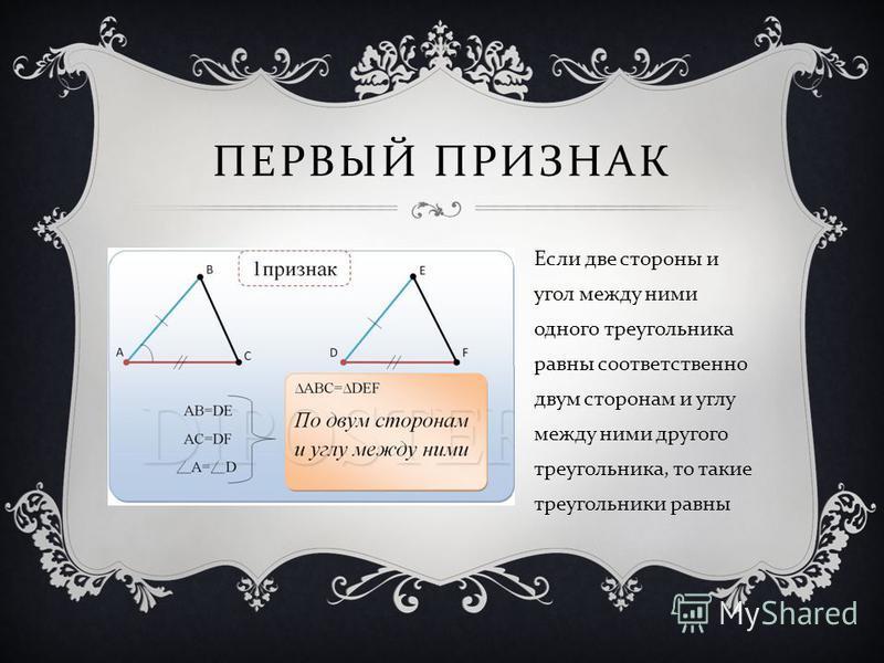 ПЕРВЫЙ ПРИЗНАК Если две стороны и угол между ними одного треугольника равны соответственно двум сторонам и углу между ними другого треугольника, то такие треугольники равны