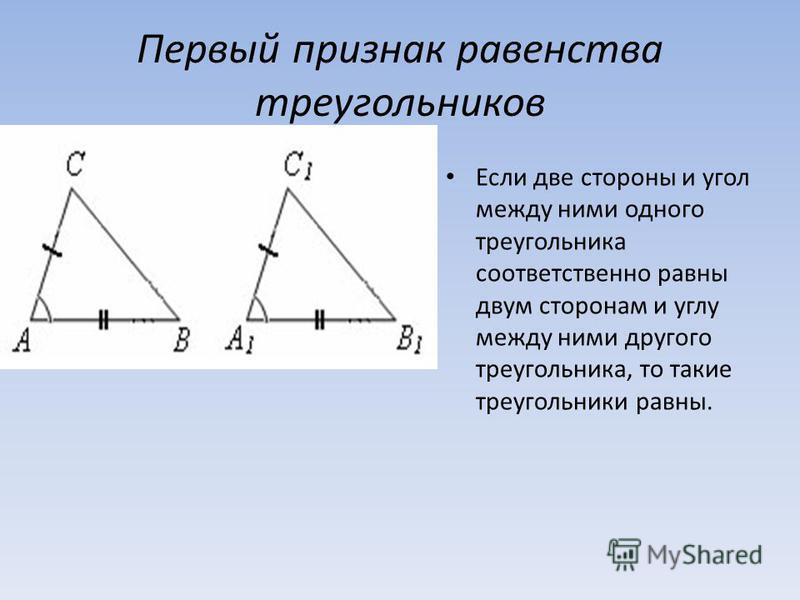 Первый признак равенства треугольников Если две стороны и угол между ними одного треугольника соответственно равны двум сторонам и углу между ними другого треугольника, то такие треугольники равны.