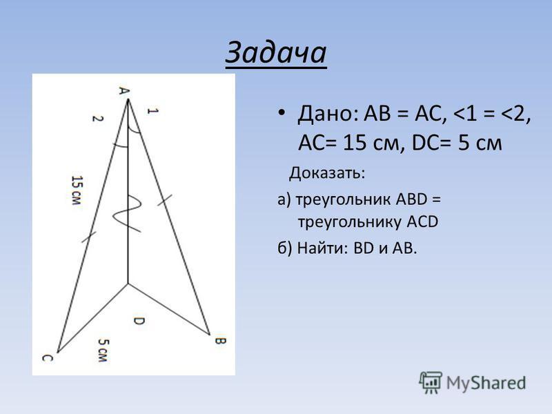 Задача Дано: АВ = АС, <1 = <2, АС= 15 см, DC= 5 см Доказать: а) треугольник АВD = треугольнику ACD б) Найти: BD и АВ.