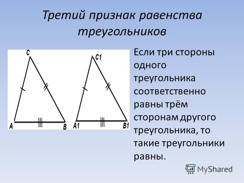 Третий признак равенства треугольников Если три стороны одного треугольника соответственно равны трём сторонам другого треугольника, то такие треугольники равны.