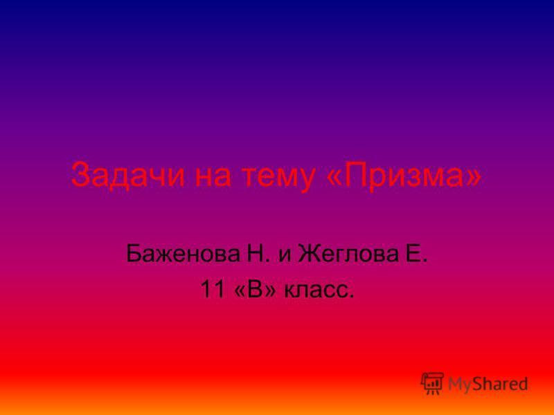 Задачи на тему «Призма» Баженова Н. и Жеглова Е. 11 «В» класс.
