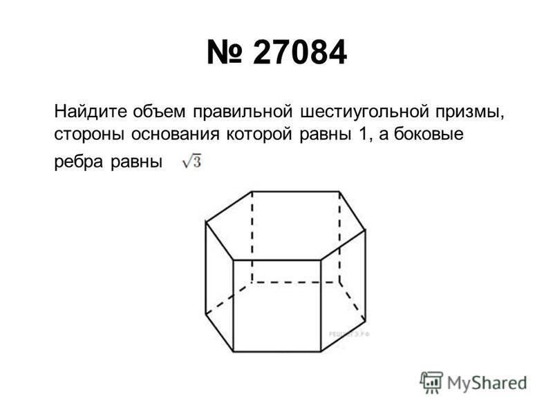 27084 Найдите объем правильной шестиугольной призмы, стороны основания которой равны 1, а боковые ребра равны