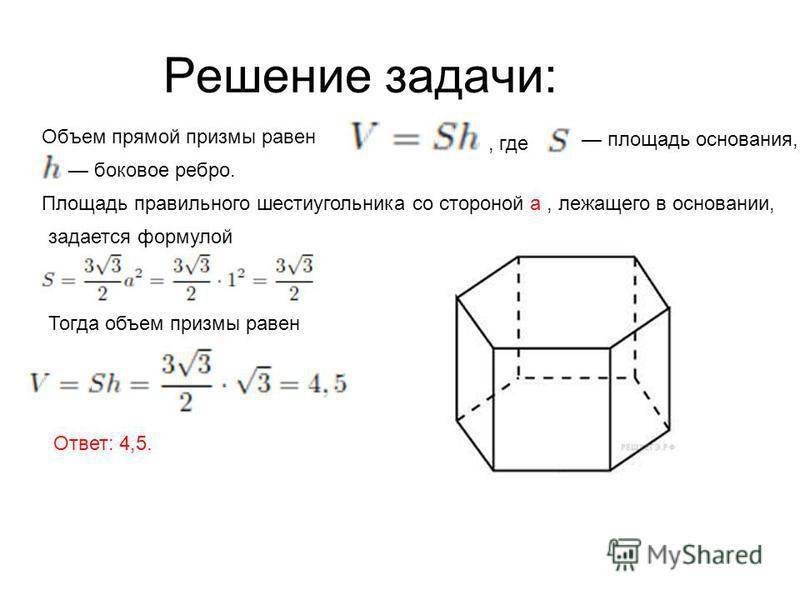 Решение задачи: Объем прямой призмы равен, где площадь основания, а боковое ребро. Площадь правильного шестиугольника со стороной а, лежащего в основании, задается формулой Тогда объем призмы равен Ответ: 4,5.