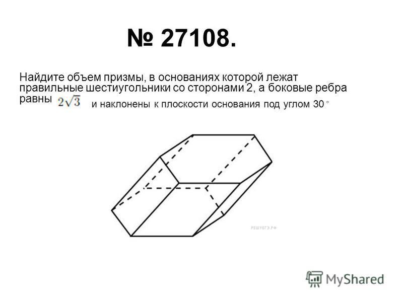 27108. Найдите объем призмы, в основаниях которой лежат правильные шестиугольники со сторонами 2, а боковые ребра равны и наклонены к плоскости основания под углом 30