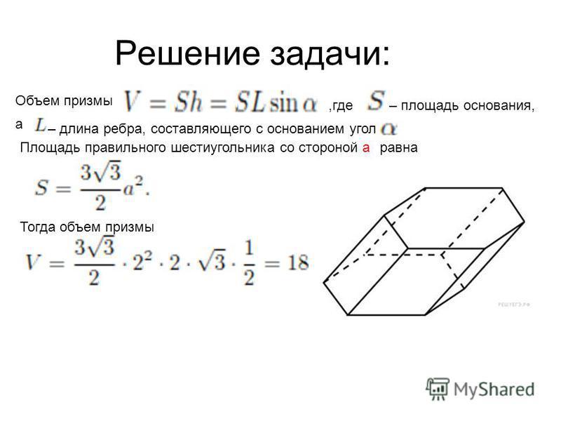 Решение задачи: Объем призмы,где– площадь основания, а – длина ребра,составляющего с основанием угол Площадь правильного шестиугольника со стороной а равна Тогда объем призмы