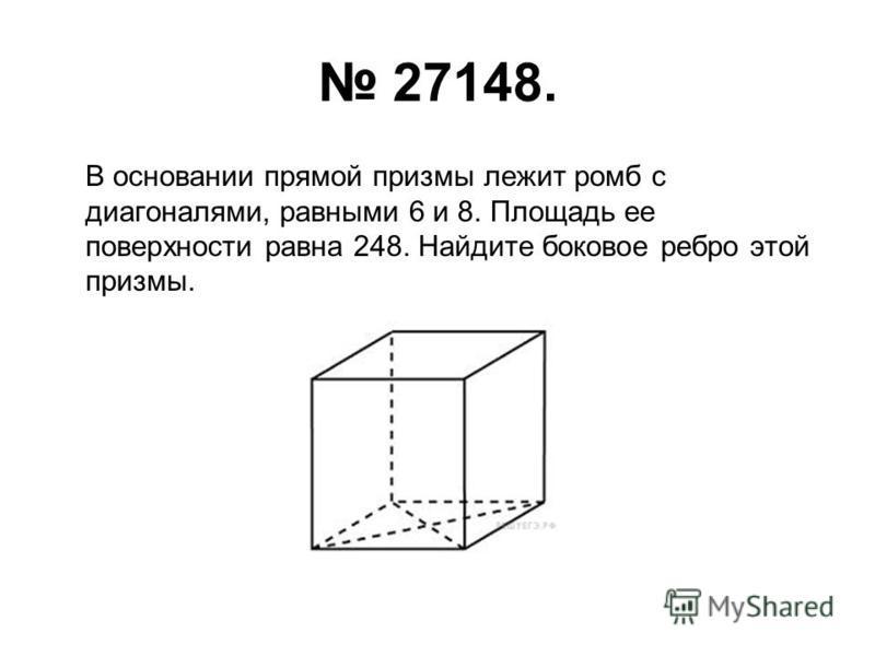 27148. В основании прямой призмы лежит ромб с диагоналями, равными 6 и 8. Площадь ее поверхности равна 248. Найдите боковое ребро этой призмы.