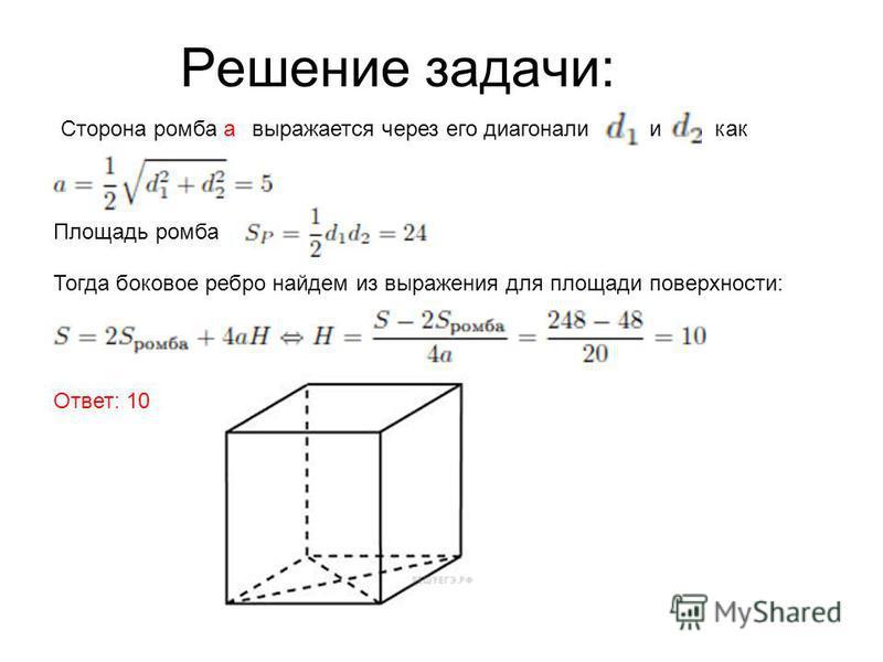 Решение задачи: Сторона ромба выражается через его диагонали и как Площадь ромба Тогда боковое ребро найдем из выражения для площади поверхности: Ответ: 10