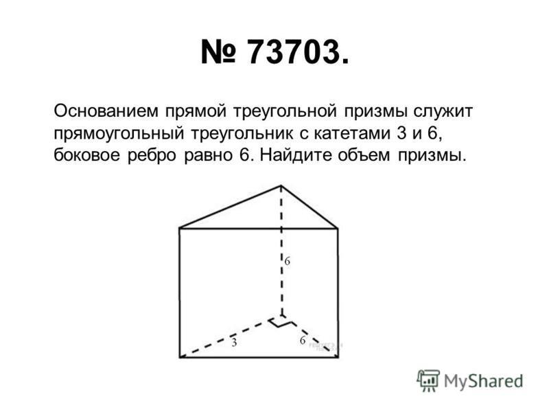 73703. Основанием прямой треугольной призмы служит прямоугольный треугольник с катетами 3 и 6, боковое ребро равно 6. Найдите объем призмы.