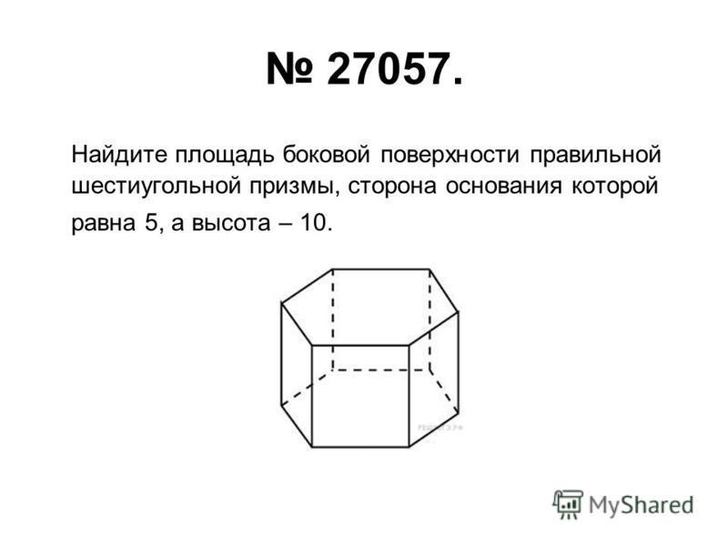 27057. Найдите площадь боковой поверхности правильной шестиугольной призмы, сторона основания которой равна 5, а высота – 10.