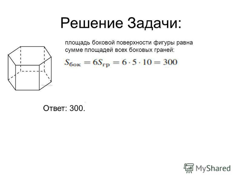 Решение Задачи: площадь боковой поверхности фигуры равна сумме площадей всех боковых граней:. Ответ: 300.