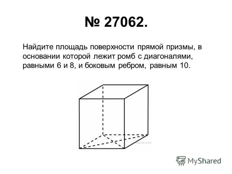 27062. Найдите площадь поверхности прямой призмы, в основании которой лежит ромб с диагоналями, равными 6 и 8, и боковым ребром, равным 10.