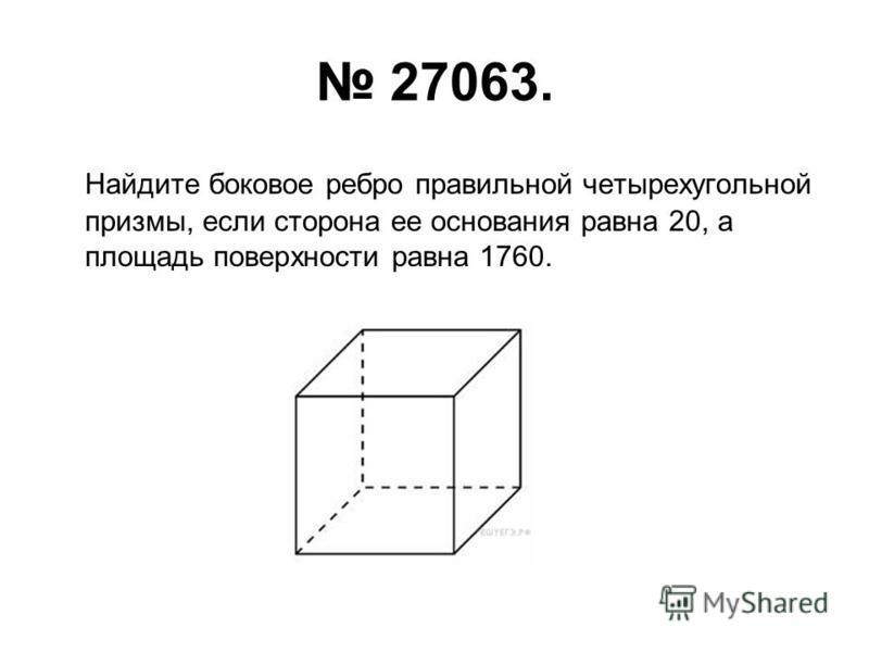 27063. Найдите боковое ребро правильной четырехугольной призмы, если сторона ее основания равна 20, а площадь поверхности равна 1760.