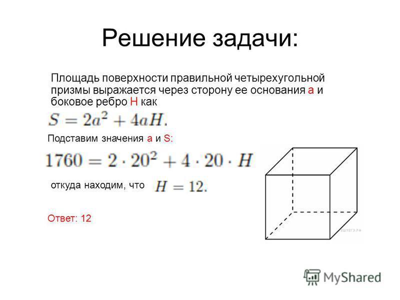 Решение задачи: Площадь поверхности правильной четырехугольной призмы выражается через сторону ее основания а и боковое ребро H как Подставим значения а и S: откуда находим, что Ответ: 12