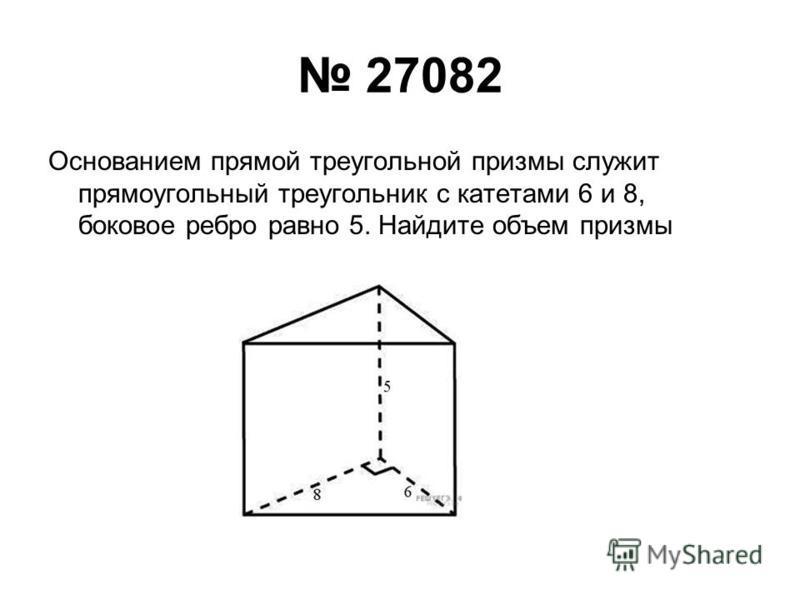 27082 Основанием прямой треугольной призмы служит прямоугольный треугольник с катетами 6 и 8, боковое ребро равно 5. Найдите объем призмы