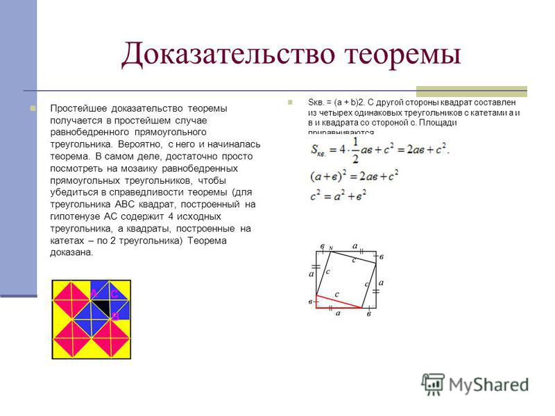 Доказательство теоремы Простейшее доказательство теоремы получается в простейшем случае равнобедренного прямоугольного треугольника. Вероятно, с него и начиналась теорема. В самом деле, достаточно просто посмотреть на мозаику равнобедренных прямоугол