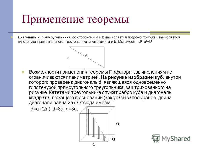 Применение теоремы Диагональ d прямоугольника со сторонами а и b вычисляется подобно тому,как вычисляется гипотенуза прямоугольного треугольника с катетами a и b. Мы имеем d²=a²+b² Возможности применения теоремы Пифагора к вычислениям не ограничивают