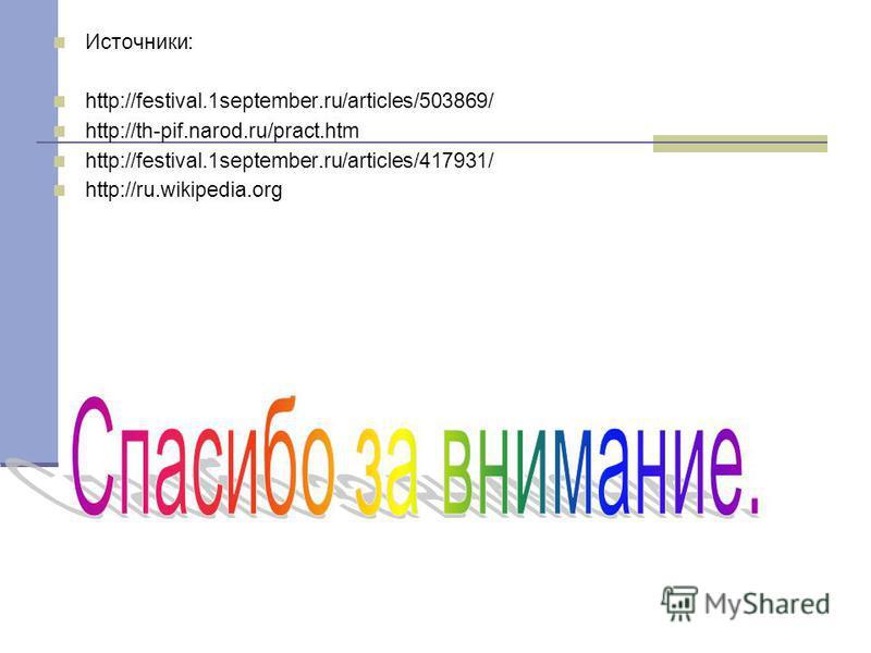 Источники: http://festival.1september.ru/articles/503869/ http://th-pif.narod.ru/pract.htm http://festival.1september.ru/articles/417931/ http://ru.wikipedia.org