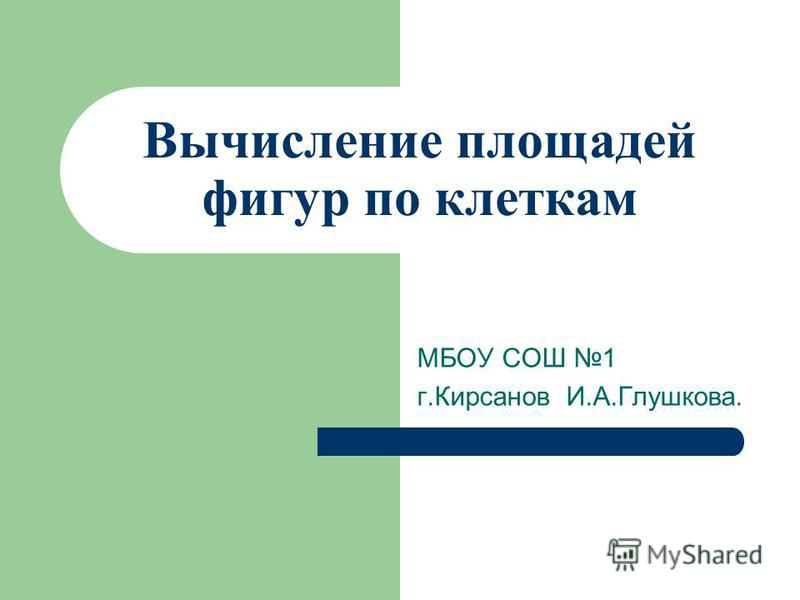 Вычисление площадей фигур по клеткам МБОУ СОШ 1 г.Кирсанов И.А.Глушкова.
