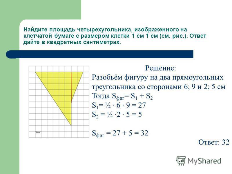 Найдите площадь четырехугольника, изображенного на клетчатой бумаге с размером клетки 1 см 1 см (см. рис.). Ответ дайте в квадратных сантиметрах. Решение: Разобьём фигуру на два прямоугольных треугольника со сторонами 6; 9 и 2; 5 см Тогда S фиг = S 1