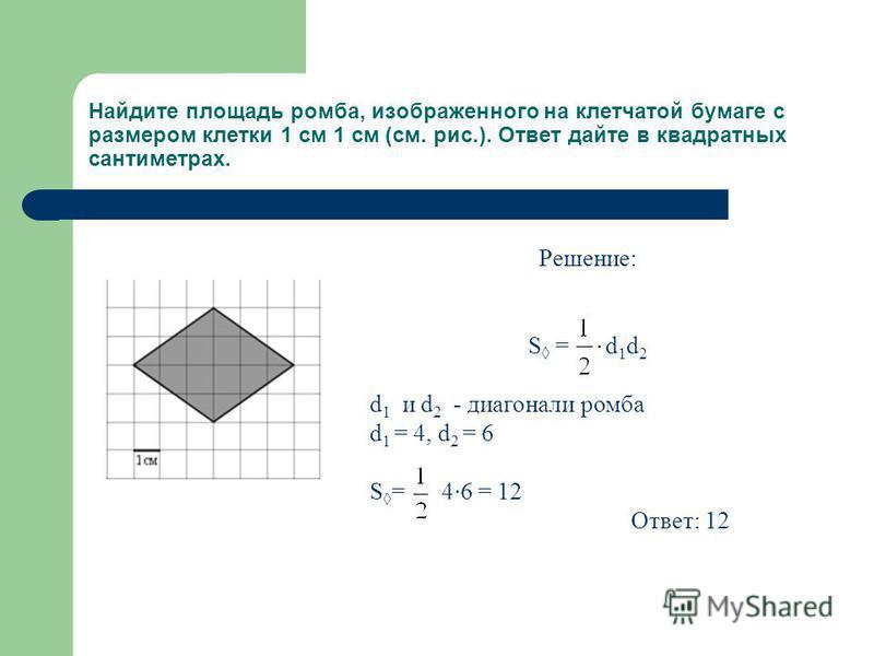 Решение: S = d 1 d 2 d 1 и d 2 - диагонали ромба d 1 = 4, d 2 = 6 S = 4·6 = 12 Ответ: 12 Найдите площадь ромба, изображенного на клетчатой бумаге с размером клетки 1 см 1 см (см. рис.). Ответ дайте в квадратных сантиметрах.