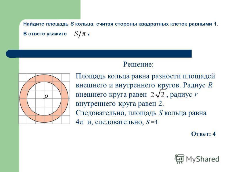 Площадь кольца равна разности площадей внешнего и внутреннего кругов. Радиус R внешнего круга равен, радиус r внутреннего круга равен 2. Следовательно, площадь S кольца равна 4π и, следовательно, S =4 Ответ: 4 Найдите площадь S кольца, считая стороны