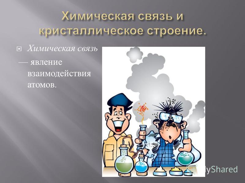 Химическая связь явление взаимодействия атомов.