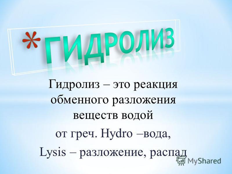 Гидролиз – это реакция обменного разложения веществ водой от греч. Hydro –вода, Lysis – разложение, распад