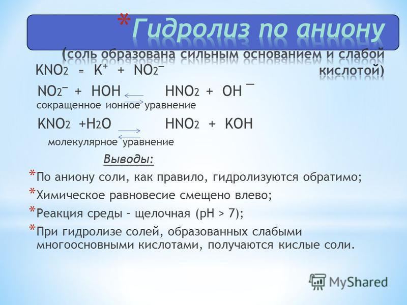 KNO 2 = K + NO 2¯ NO 2¯ + HOH HNO 2 + OH ¯ сокращенное ионное уравнение KNO 2 +H 2 O HNO 2 + KOH молекулярное уравнение Выводы: * По аниону соли, как правило, гидролизуются обратимо; * Химическое равновесие смещено влево; * Реакция среды – щелочная (