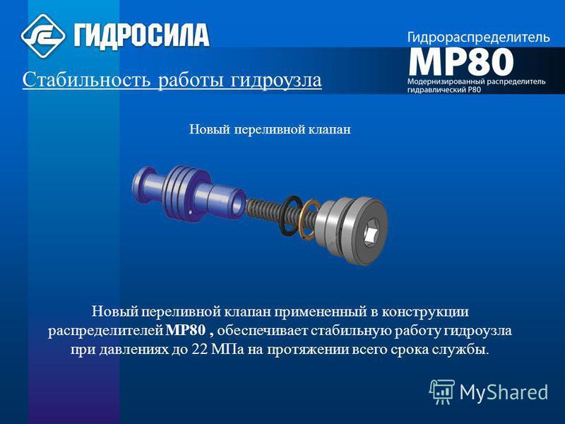 Стабильность работы гидроузла Новый переливной клапан примененный в конструкции распределителей МР80, обеспечивает стабильную работу гидроузла при давлениях до 22 МПа на протяжении всего срока службы. Новый переливной клапан