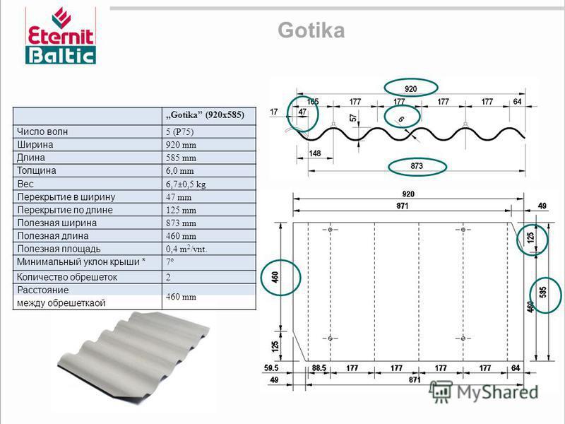 Gotika Gotika (920x585) Число волн 5 (P75) Ширина 920 mm Длина 585 mm Толщина 6,0 mm Вес 6,7±0,5 kg Перекрытие в ширину 47 mm Перекрытие по длине 125 mm Полезная ширина 873 mm Полезная длина 460 mm Полезная площадь 0,4 m 2 /vnt. Минимальный уклон кры
