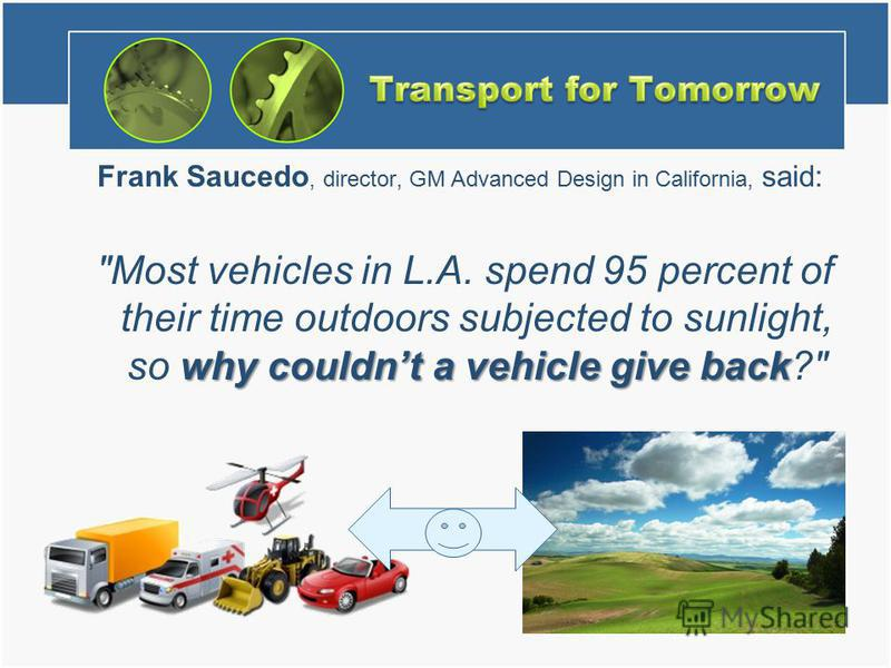 Frank Saucedo, director, GM Advanced Design in California, said: why couldnt a vehicle give back Most vehicles in L.A. spend 95 percent of their time outdoors subjected to sunlight, so why couldnt a vehicle give back?