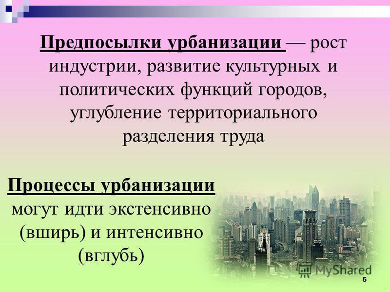 Предпосылки урбанизации рост индустрии, развитие культурных и политических функций городов, углубление территориального разделения труда Процессы урбанизации могут идти экстенсивно (вширь) и интенсивно (вглубь) 5