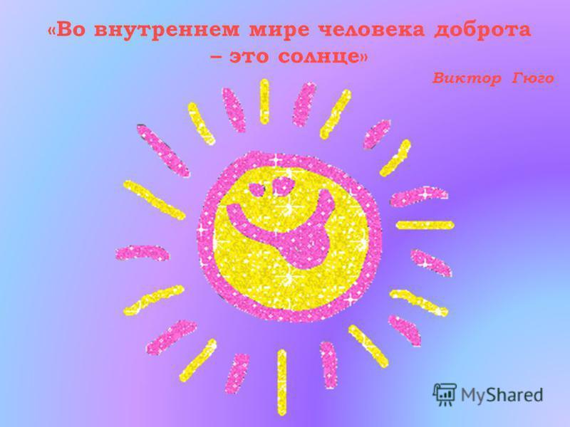 «Во внутреннем мире человека доброта – это солнце» Виктор Гюго