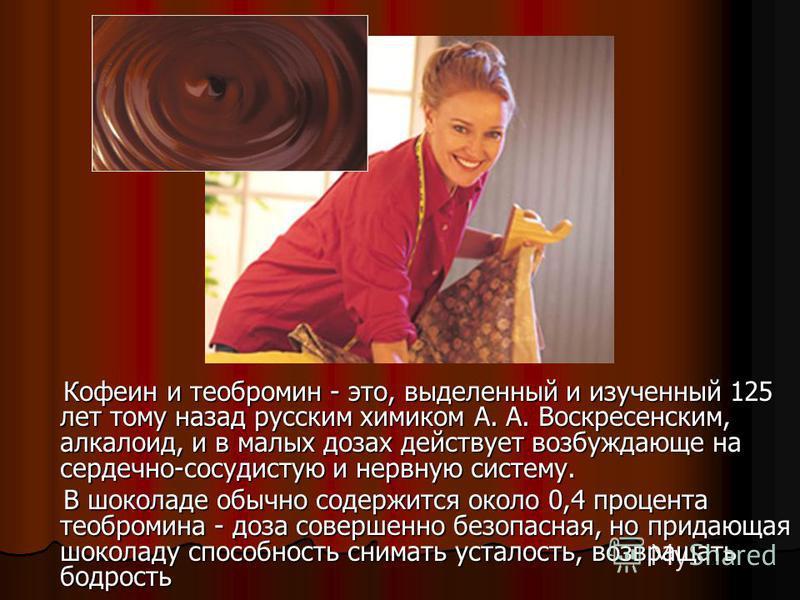 Кофеин и теобромин - это, выделенный и изученный 125 лет тому назад русским химиком А. А. Воскресенским, алкалоид, и в малых дозах действует возбуждающе на сердечно-сосудистую и нервную систему. Кофеин и теобромин - это, выделенный и изученный 125 ле
