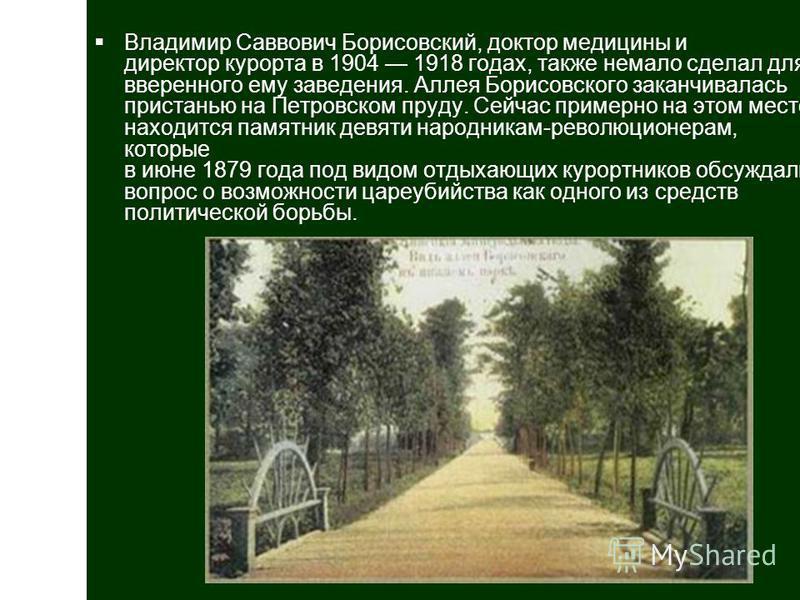 Владимир Саввович Борисовский, доктор медицины и директор курорта в 1904 1918 годах, также немало сделал для вверенного ему заведения. Аллея Борисовского заканчивалась пристанью на Петровском пруду. Сейчас примерно на этом месте находится памятник де