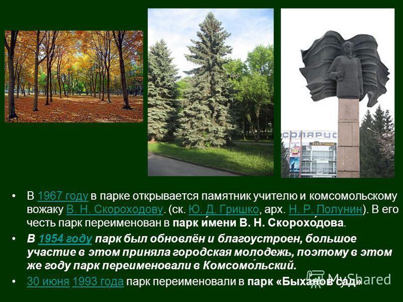 В 1967 году в парке открывается памятник учителю и комсомольскому вожаку В. Н. Скороходову. (ск. Ю. Д. Гришко, арх. Н. Р. Полунин). В его честь парк переименован в парк и́мени В. Н. Скорохо́дова.1967 годуВ. Н. СкороходовуЮ. Д. ГришкоН. Р. Полунин В 1