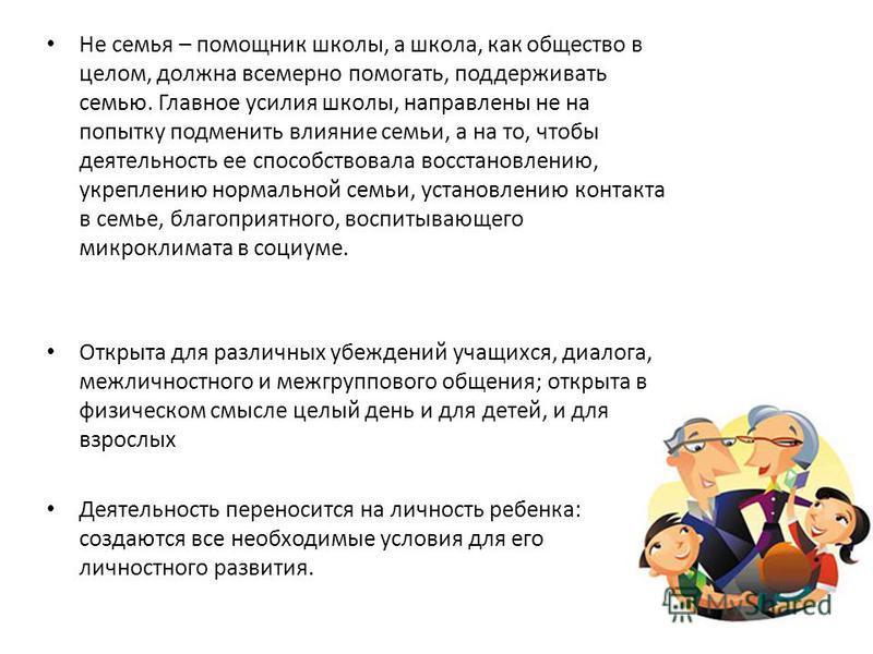 Не семья – помощник школы, а школа, как общество в целом, должна всемерно помогать, поддерживать семью. Главное усилия школы, направлены не на попытку подменить влияние семьи, а на то, чтобы деятельность ее способствовала восстановлению, укреплению н