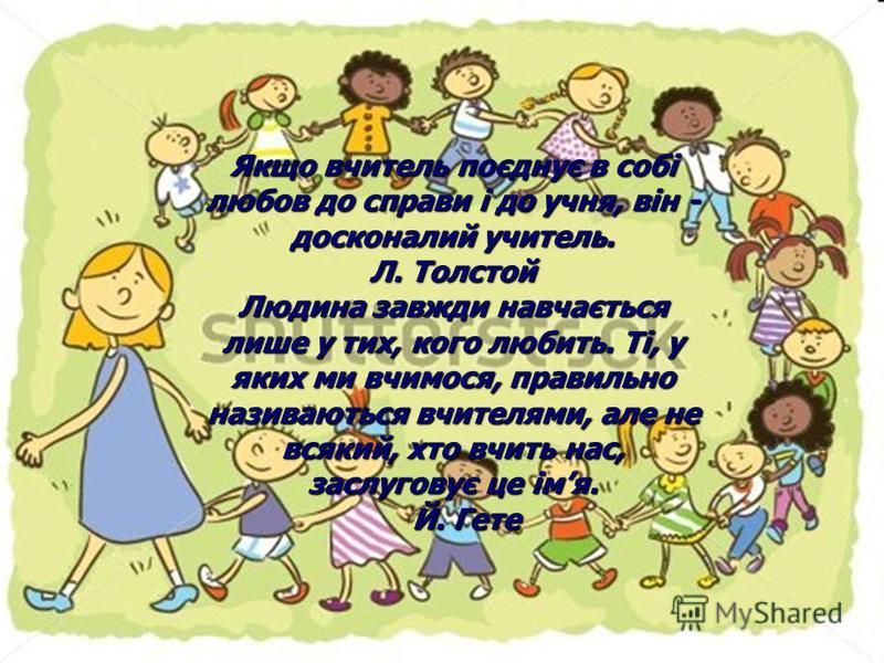 Якщо вчитель поєднує в собі любов до справи і до учня, він - досконалий учитель. Л. Толстой Людина завжди навчається лише у тих, кого любить. Ті, у яких ми вчимося, правильно називаються вчителями, але не всякий, хто вчить нас, заслуговує це імя. Й.