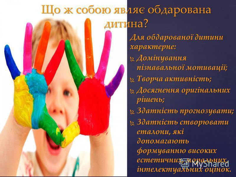 Що ж собою являє обдарована дитина? Для обдарованої дитини характерне: Домінування пізнавальної мотивації; Домінування пізнавальної мотивації; Творча активність; Творча активність; Досягнення оригінальних рішень; Досягнення оригінальних рішень; Здатн