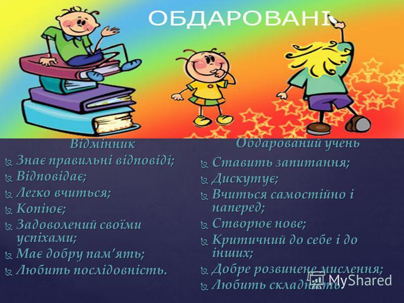 Відмінності між обдарованими учнями та відмінниками. Відмінник Знає правильні відповіді; Знає правильні відповіді; Відповідає; Відповідає; Легко вчиться; Легко вчиться; Копіює; Копіює; Задоволений своїми успіхами; Задоволений своїми успіхами; Має доб