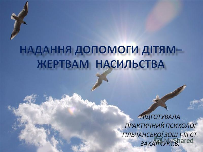 ПІДГОТУВАЛА ПРАКТИЧНИЙ ПСИХОЛОГ ГІЛЬЧАНСЬКОЇ ЗОШ I-III СТ. ЗАХАРЧУК І.В.