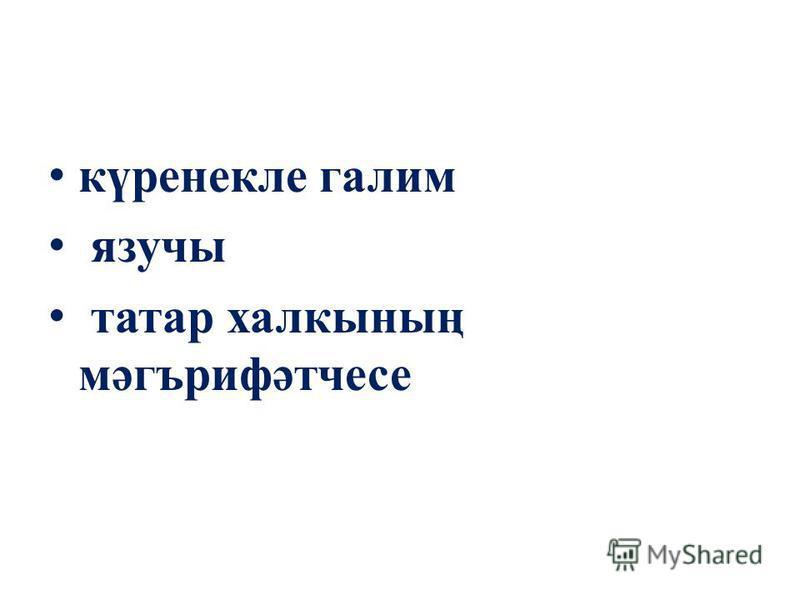 күренекле галим язучы татар халкының мәгърифәтчесе
